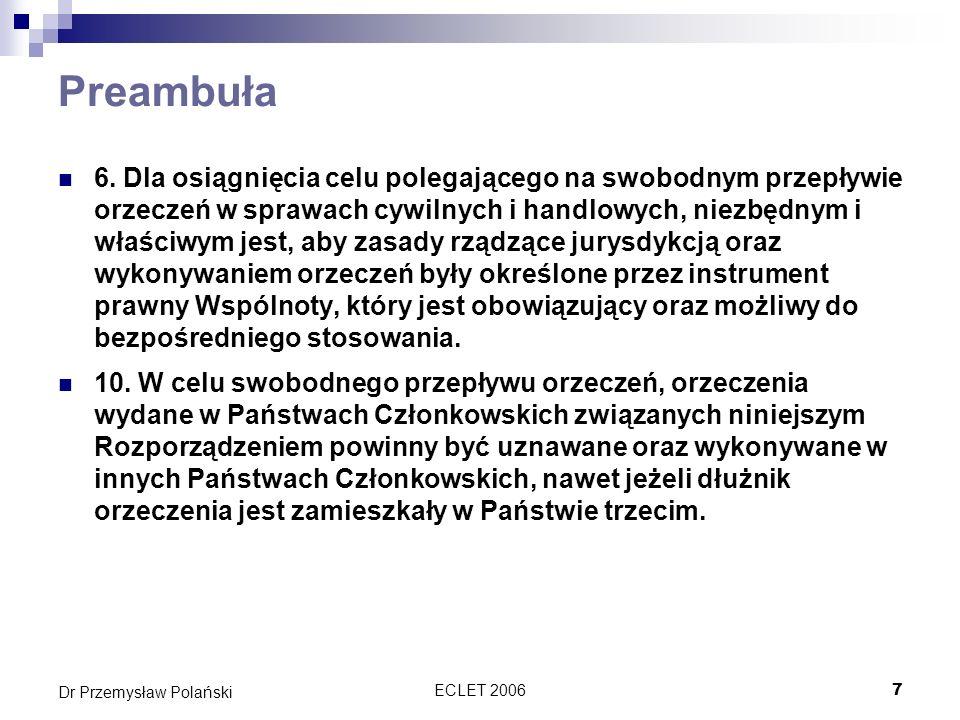 ECLET 20067 Dr Przemysław Polański Preambuła 6. Dla osiągnięcia celu polegającego na swobodnym przepływie orzeczeń w sprawach cywilnych i handlowych,