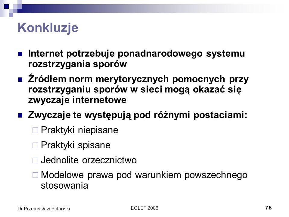 ECLET 200675 Dr Przemysław Polański Konkluzje Internet potrzebuje ponadnarodowego systemu rozstrzygania sporów Źródłem norm merytorycznych pomocnych p