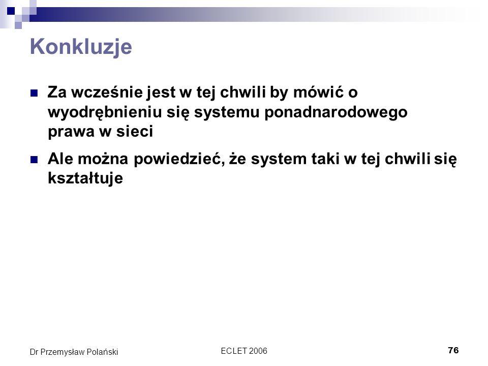 ECLET 200676 Dr Przemysław Polański Konkluzje Za wcześnie jest w tej chwili by mówić o wyodrębnieniu się systemu ponadnarodowego prawa w sieci Ale moż