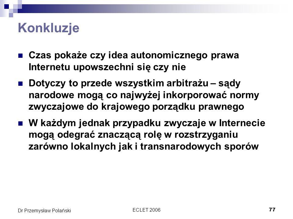 ECLET 200677 Dr Przemysław Polański Konkluzje Czas pokaże czy idea autonomicznego prawa Internetu upowszechni się czy nie Dotyczy to przede wszystkim