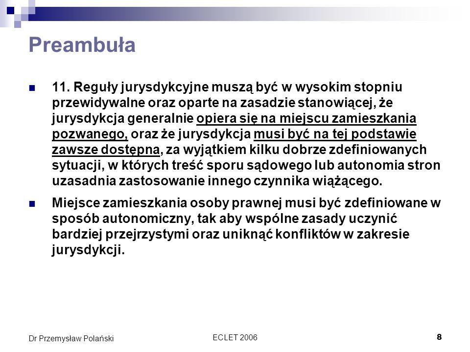 ECLET 20068 Dr Przemysław Polański Preambuła 11. Reguły jurysdykcyjne muszą być w wysokim stopniu przewidywalne oraz oparte na zasadzie stanowiącej, ż
