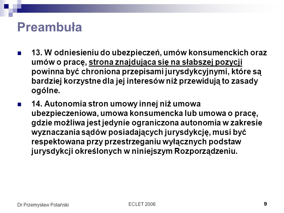 ECLET 20069 Dr Przemysław Polański Preambuła 13. W odniesieniu do ubezpieczeń, umów konsumenckich oraz umów o pracę, strona znajdująca się na słabszej