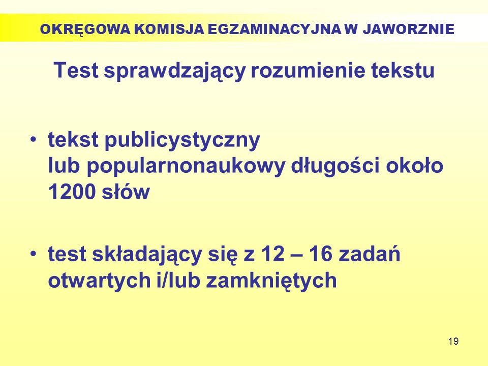19 Test sprawdzający rozumienie tekstu tekst publicystyczny lub popularnonaukowy długości około 1200 słów test składający się z 12 – 16 zadań otwartyc