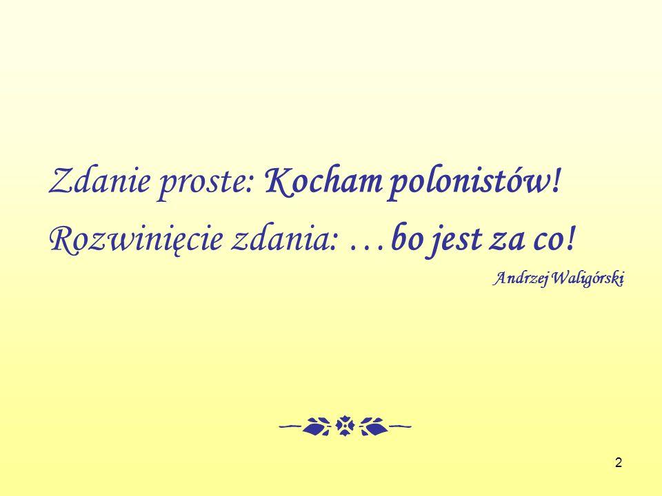 2 Zdanie proste: Kocham polonistów! Rozwinięcie zdania: …bo jest za co! Andrzej Waligórski