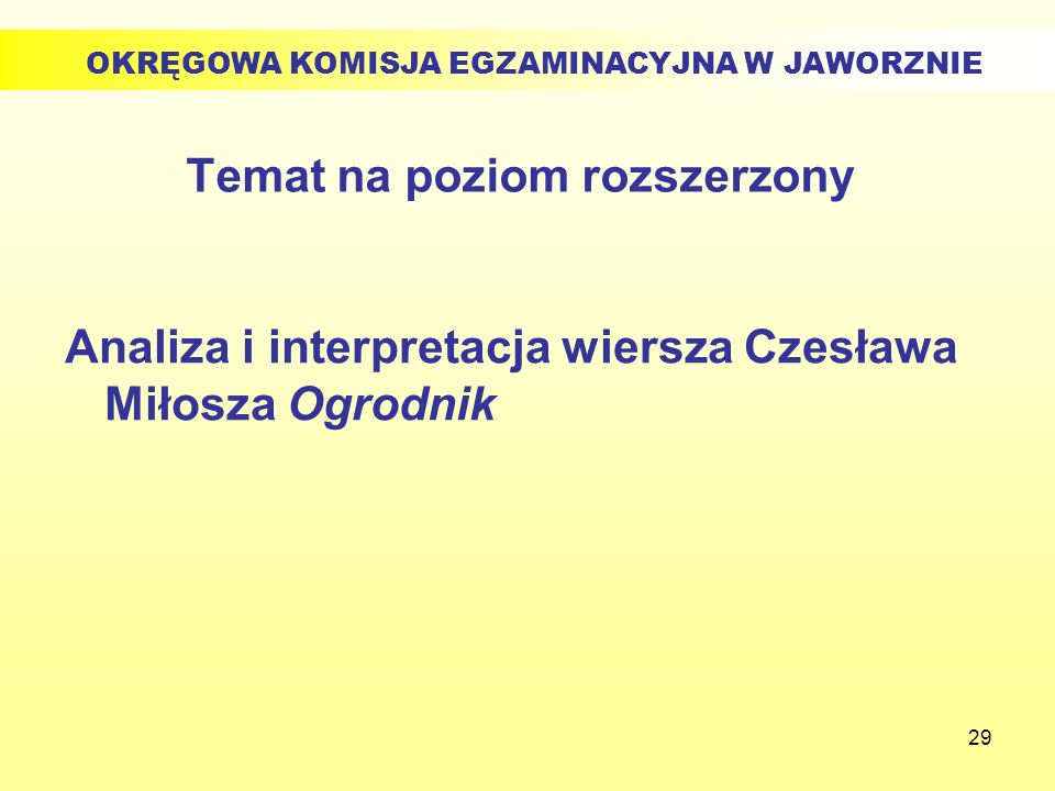 29 Temat na poziom rozszerzony Analiza i interpretacja wiersza Czesława Miłosza Ogrodnik OKRĘGOWA KOMISJA EGZAMINACYJNA W JAWORZNIE