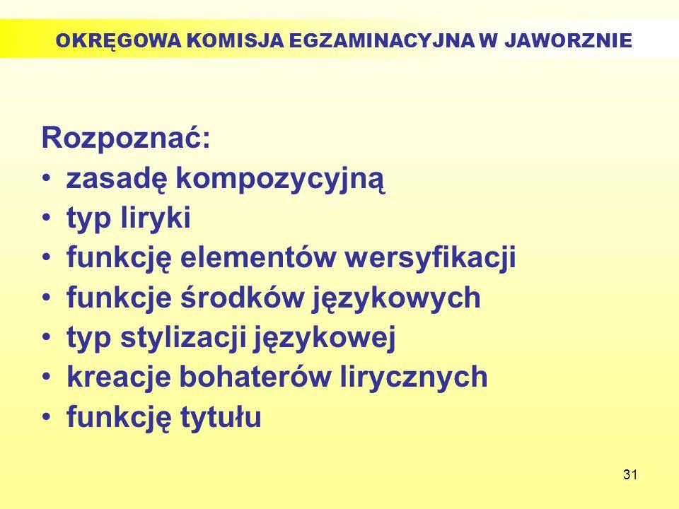 31 Rozpoznać: zasadę kompozycyjną typ liryki funkcję elementów wersyfikacji funkcje środków językowych typ stylizacji językowej kreacje bohaterów liry