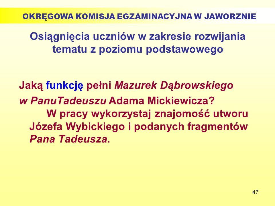 47 Osiągnięcia uczniów w zakresie rozwijania tematu z poziomu podstawowego Jaką funkcję pełni Mazurek Dąbrowskiego w PanuTadeuszu Adama Mickiewicza? W