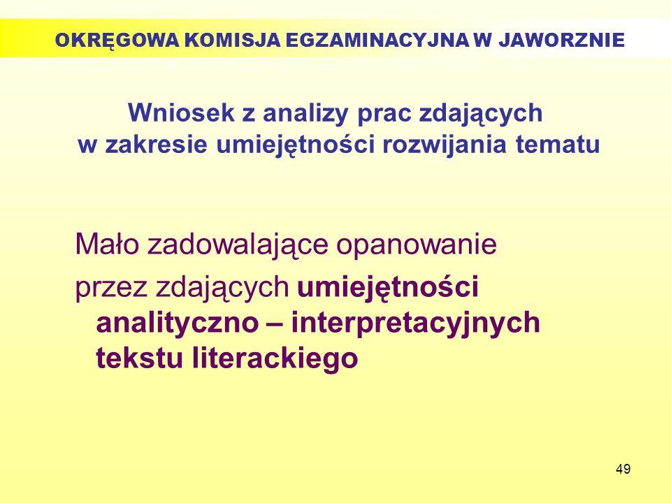 49 Wniosek z analizy prac zdających w zakresie umiejętności rozwijania tematu Mało zadowalające opanowanie przez zdających umiejętności analityczno –