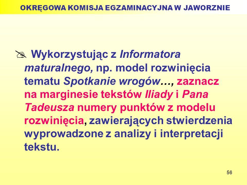 56 Wykorzystując z Informatora maturalnego, np. model rozwinięcia tematu Spotkanie wrogów…, zaznacz na marginesie tekstów Iliady i Pana Tadeusza numer