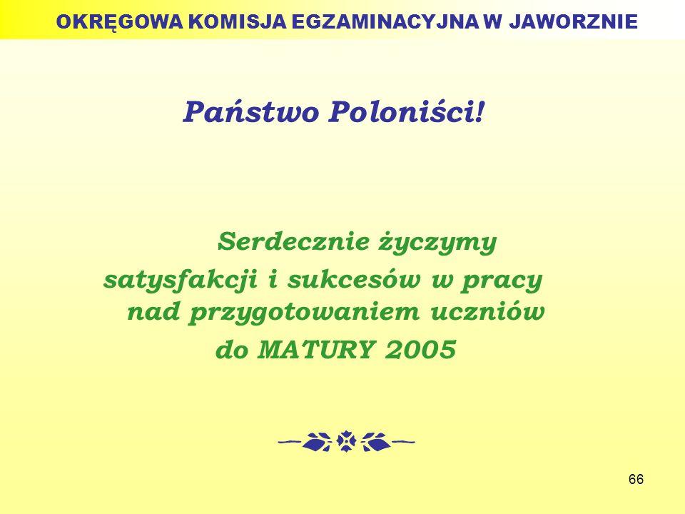 66 Państwo Poloniści! Serdecznie życzymy satysfakcji i sukcesów w pracy nad przygotowaniem uczniów do MATURY 2005 OKRĘGOWA KOMISJA EGZAMINACYJNA W JAW