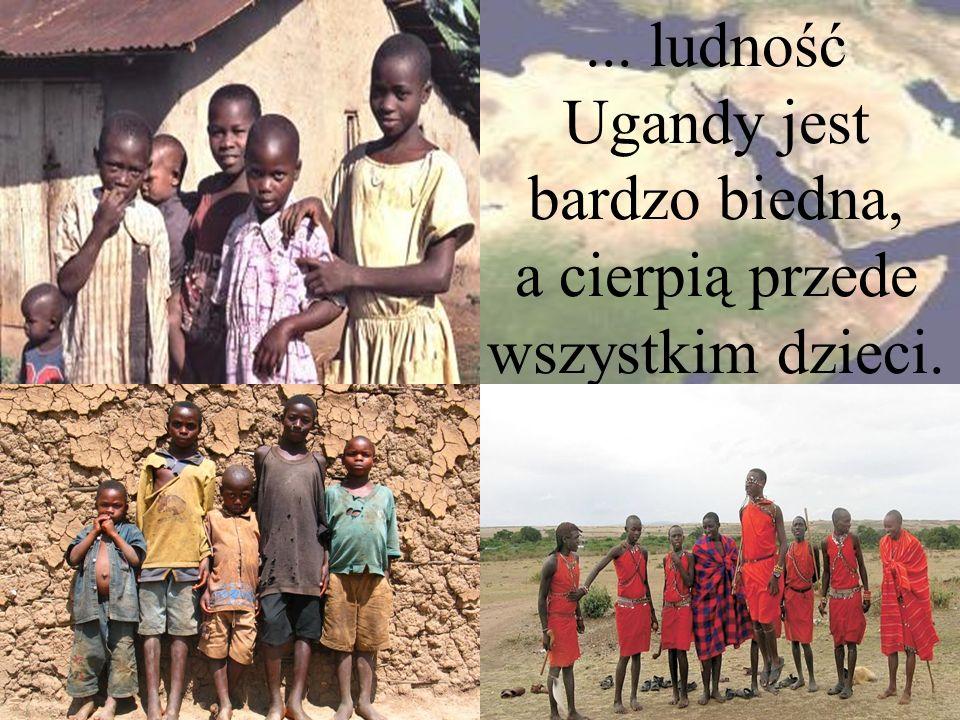 ... ludność Ugandy jest bardzo biedna, a cierpią przede wszystkim dzieci.