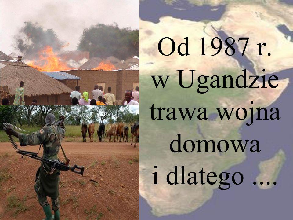 Od 1987 r. w Ugandzie trawa wojna domowa i dlatego....