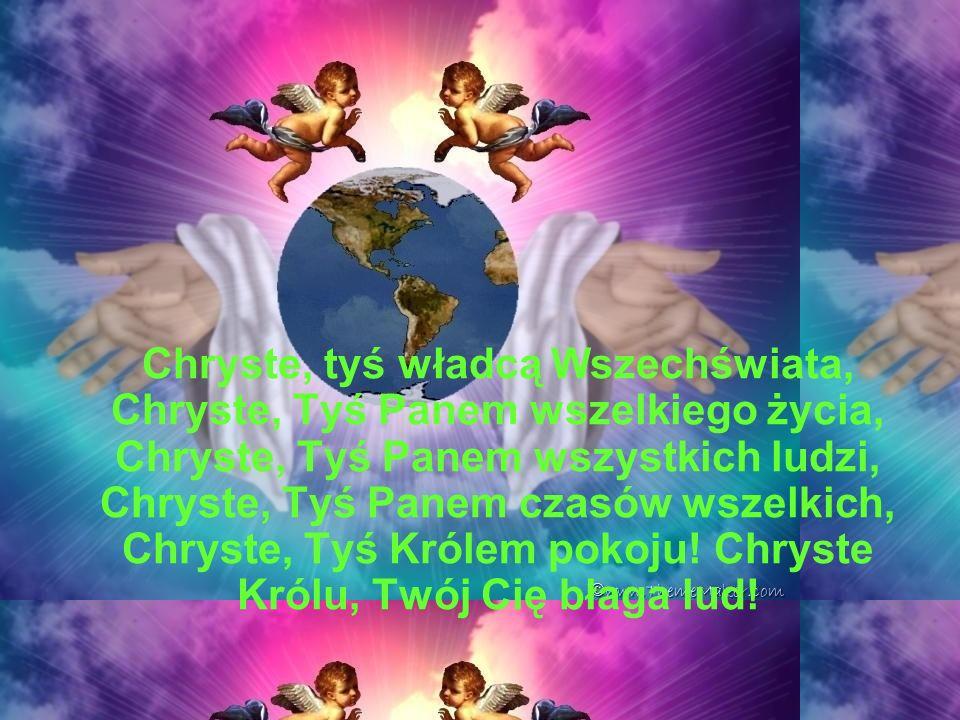 Chryste, tyś władcą Wszechświata, Chryste, Tyś Panem wszelkiego życia, Chryste, Tyś Panem wszystkich ludzi, Chryste, Tyś Panem czasów wszelkich, Chryste, Tyś Królem pokoju.