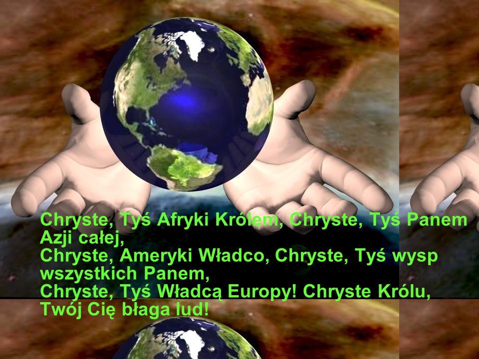 Chryste, Tyś Afryki Królem, Chryste, Tyś Panem Azji całej, Chryste, Ameryki Władco, Chryste, Tyś wysp wszystkich Panem, Chryste, Tyś Władcą Europy.