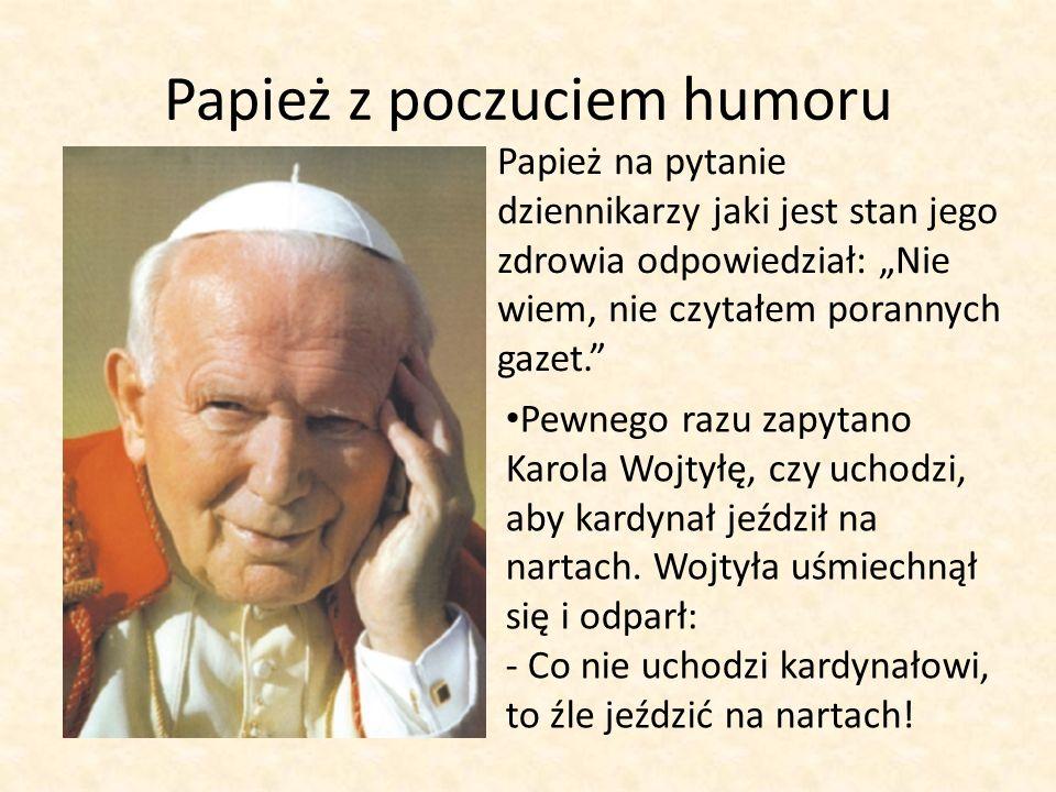 Papież z poczuciem humoru Papież na pytanie dziennikarzy jaki jest stan jego zdrowia odpowiedział: Nie wiem, nie czytałem porannych gazet. Pewnego raz