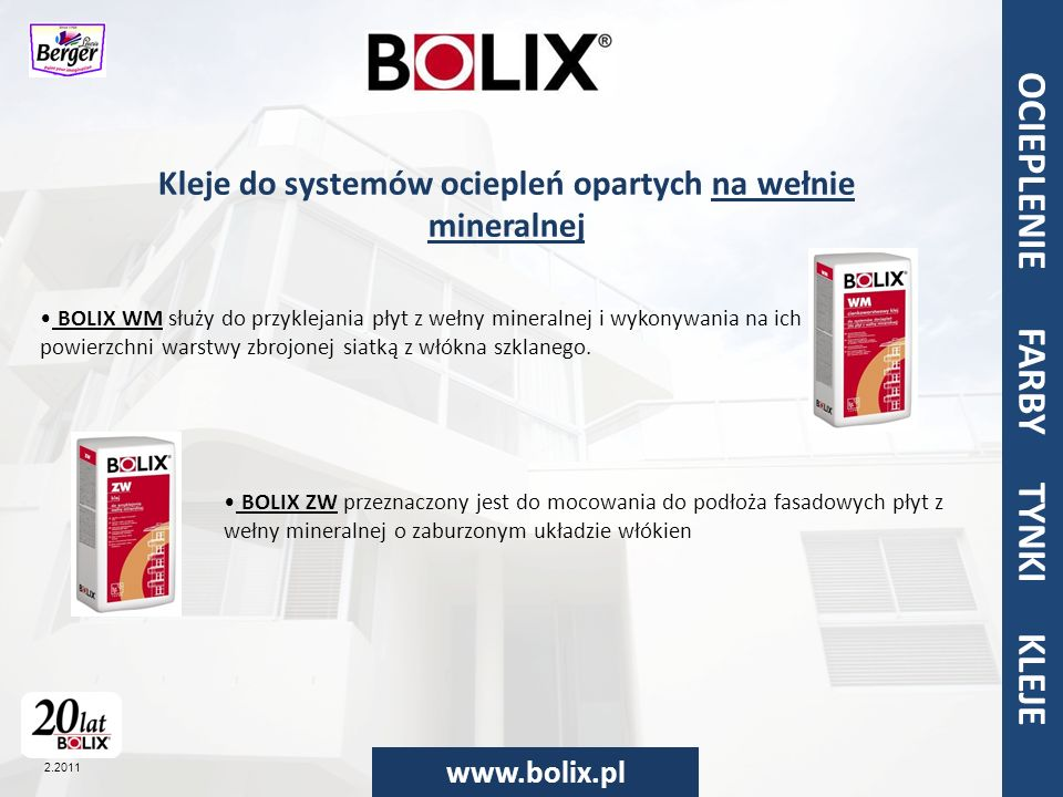OCIEPLENIA FARBY TYNKI KLEJE www.bolix.pl OCIEPLENIE FARBY TYNKI KLEJE 2.2011 OCIELPENIA FARBY TYNKI KLEJE BOLIX to także systemy: do reparacji balkonów, do kamienia elewacyjnego, ociepleń oparte na styropianie, ociepleń oparte na wełnie.