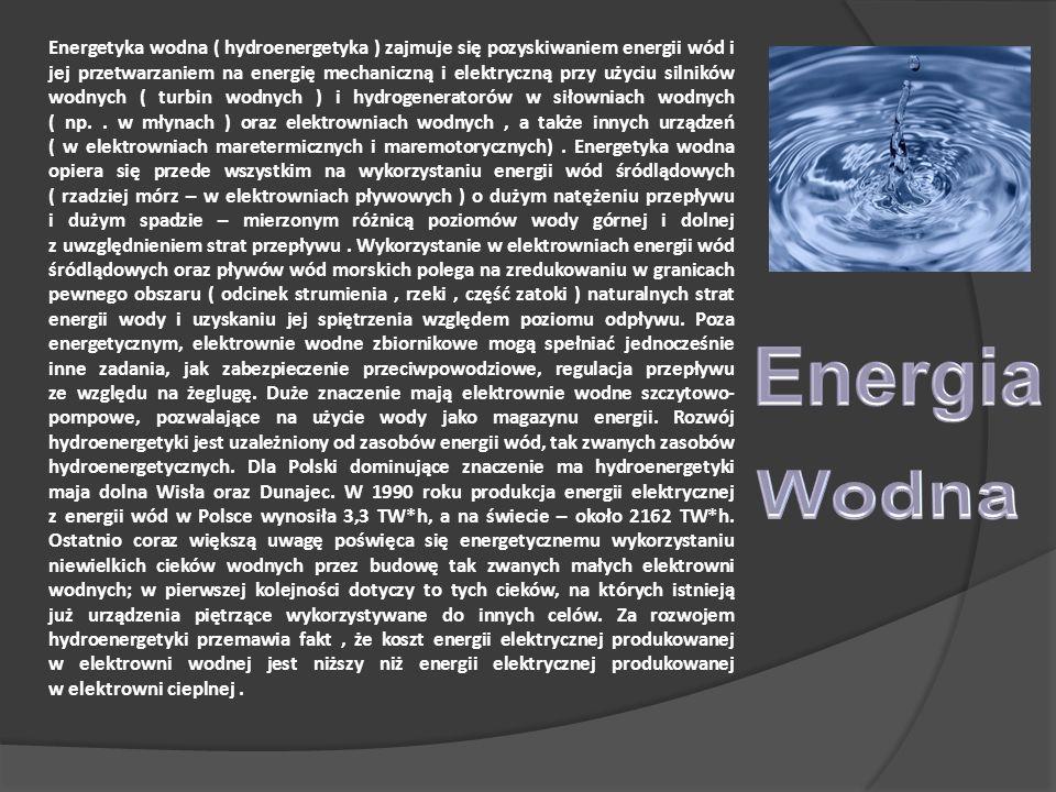 Energetyka wodna ( hydroenergetyka ) zajmuje się pozyskiwaniem energii wód i jej przetwarzaniem na energię mechaniczną i elektryczną przy użyciu silników wodnych ( turbin wodnych ) i hydrogeneratorów w siłowniach wodnych ( np..