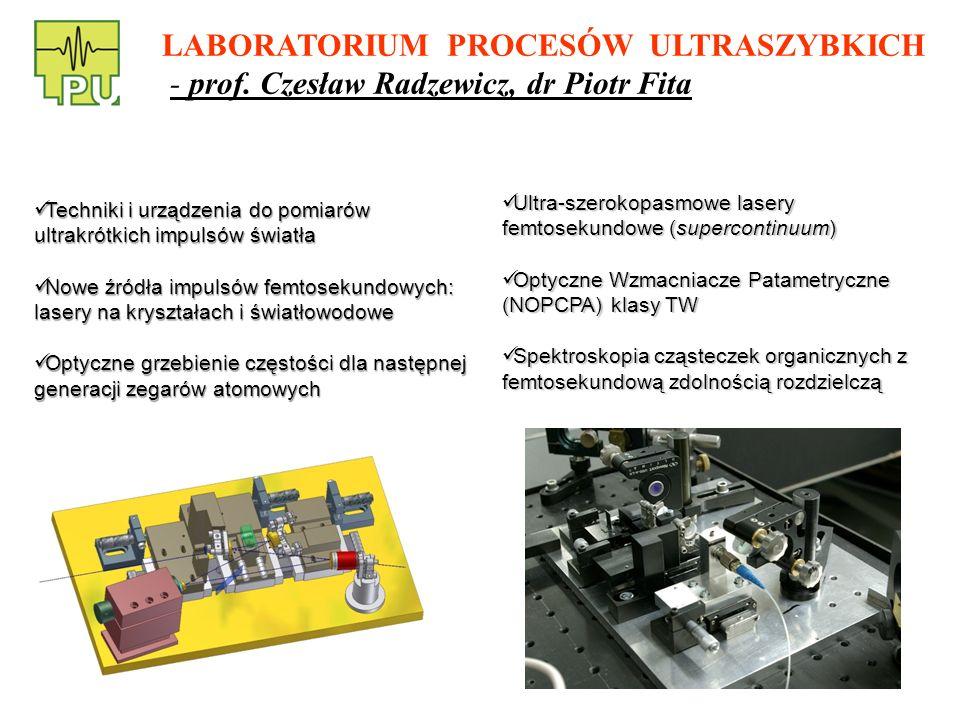 Techniki i urządzenia do pomiarów ultrakrótkich impulsów światła Techniki i urządzenia do pomiarów ultrakrótkich impulsów światła Nowe źródła impulsów femtosekundowych: lasery na kryształach i światłowodowe Nowe źródła impulsów femtosekundowych: lasery na kryształach i światłowodowe Optyczne grzebienie częstości dla następnej generacji zegarów atomowych Optyczne grzebienie częstości dla następnej generacji zegarów atomowych Ultra-szerokopasmowe lasery femtosekundowe (supercontinuum) Ultra-szerokopasmowe lasery femtosekundowe (supercontinuum) Optyczne Wzmacniacze Patametryczne (NOPCPA) klasy TW Optyczne Wzmacniacze Patametryczne (NOPCPA) klasy TW Spektroskopia cząsteczek organicznych z femtosekundową zdolnością rozdzielczą Spektroskopia cząsteczek organicznych z femtosekundową zdolnością rozdzielczą LABORATORIUM PROCESÓW ULTRASZYBKICH - prof.