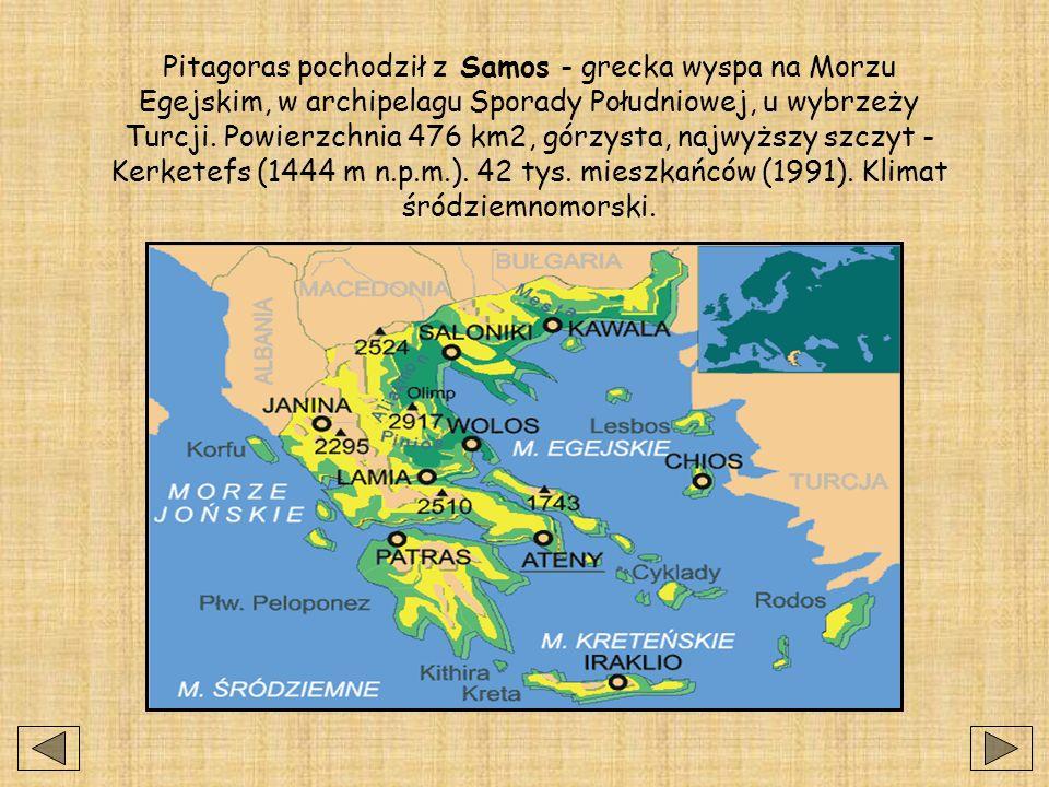 Pitagoras pochodził z Samos - grecka wyspa na Morzu Egejskim, w archipelagu Sporady Południowej, u wybrzeży Turcji.