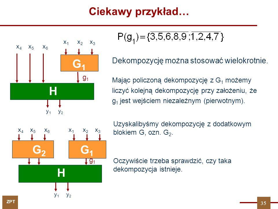 ZPT Dla U = {g 1 } r = 3 G1G1 H y 1 y 2 G2G2 x 4 x 5 x 6 x 1 x 2 x 3 Łatwo sprawdzić, że taka dekompozycja istnieje R-przydatność P(g 1 ): Do realizacji potrzebnych jest 5 komórek 3/1 36 Ciekawy przykład… g1g1
