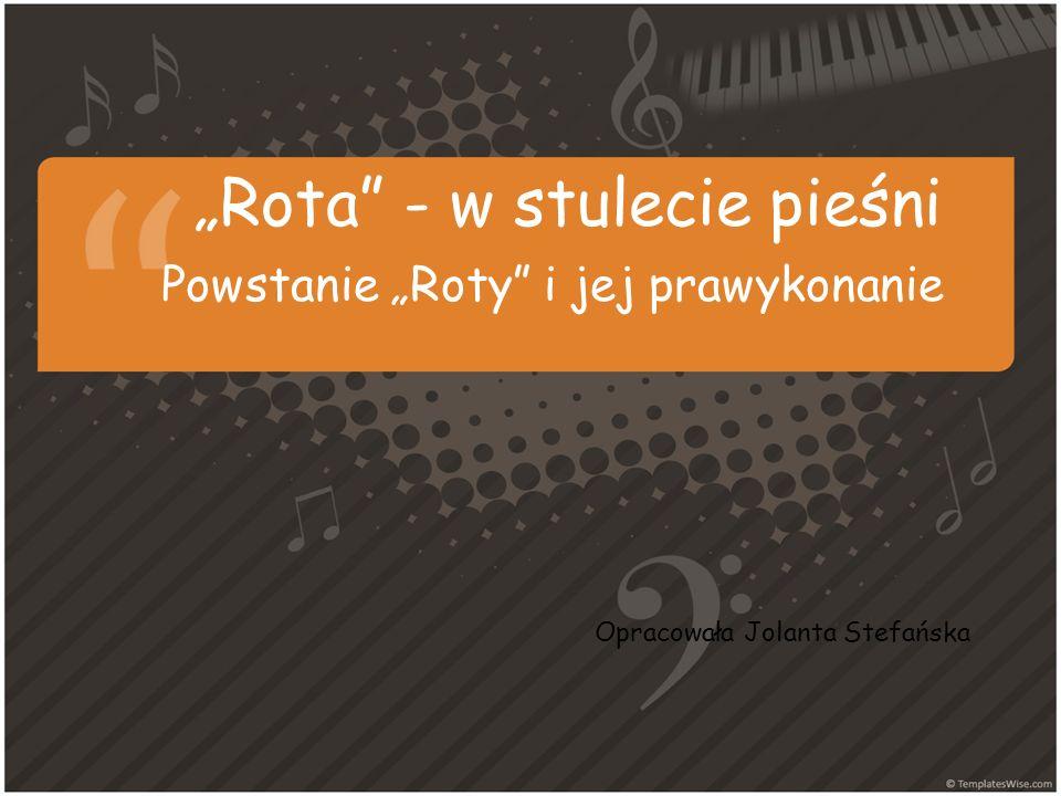 Rota - w stulecie pieśni Powstanie Roty i jej prawykonanie Opracowała Jolanta Stefańska