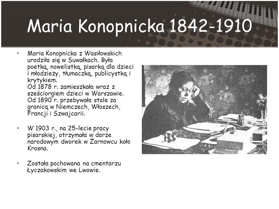 Maria Konopnicka 1842-1910 Maria Konopnicka z Wasiłowskich urodziła się w Suwałkach.