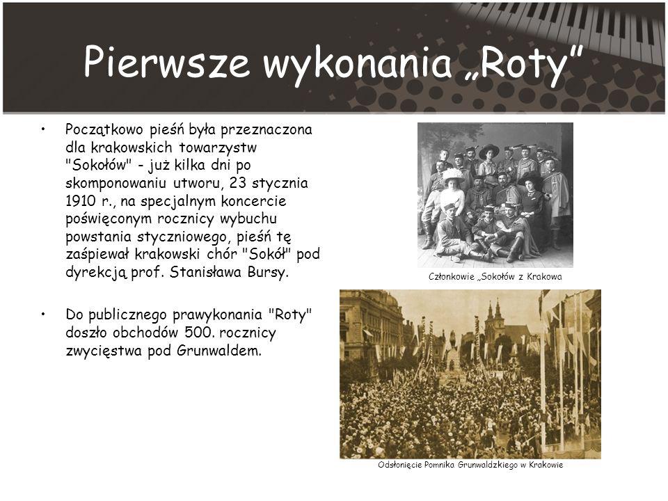 Pierwsze wykonania Roty Początkowo pieśń była przeznaczona dla krakowskich towarzystw Sokołów - już kilka dni po skomponowaniu utworu, 23 stycznia 1910 r., na specjalnym koncercie poświęconym rocznicy wybuchu powstania styczniowego, pieśń tę zaśpiewał krakowski chór Sokół pod dyrekcją prof.