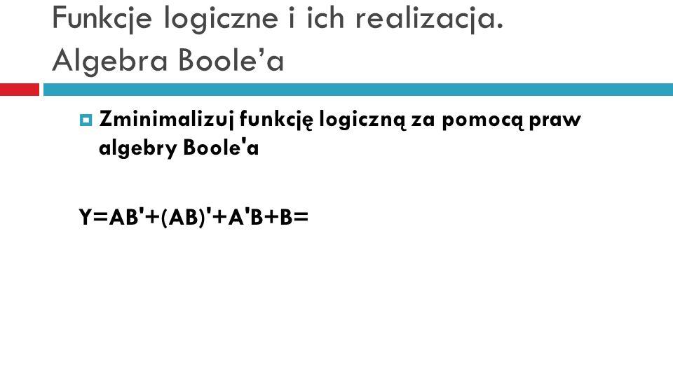 Funkcje logiczne i ich realizacja. Algebra Boolea Zminimalizuj funkcję logiczną za pomocą praw algebry Boole'a Y=AB'+(AB)'+A'B+B=
