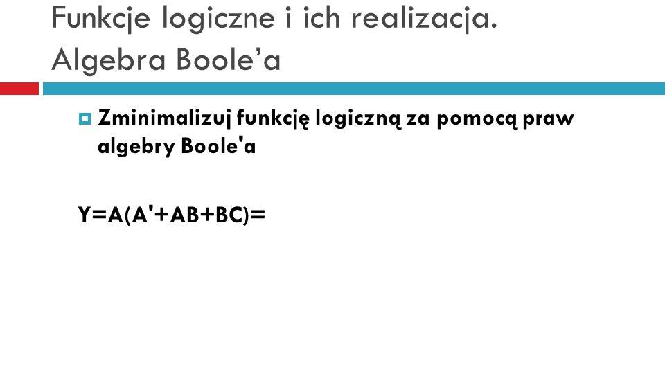 Funkcje logiczne i ich realizacja. Algebra Boolea Zminimalizuj funkcję logiczną za pomocą praw algebry Boole'a Y=A(A'+AB+BC)=