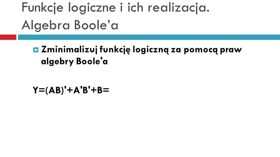 Funkcje logiczne i ich realizacja. Algebra Boolea Zminimalizuj funkcję logiczną za pomocą praw algebry Boole'a Y=(AB)'+A'B'+B=