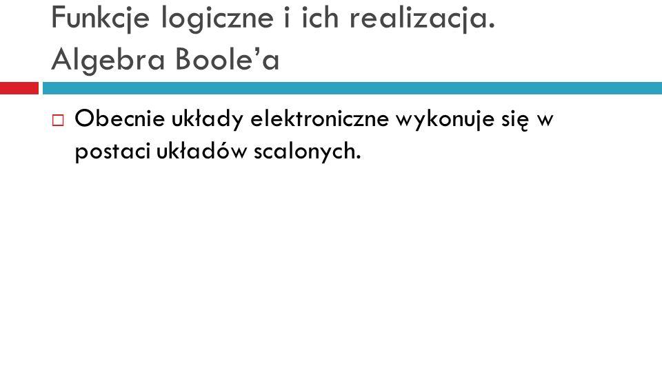 Funkcje logiczne i ich realizacja. Algebra Boolea Obecnie układy elektroniczne wykonuje się w postaci układów scalonych.