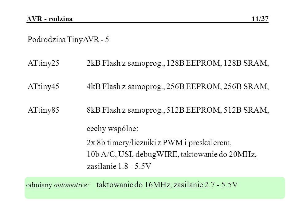 AVR - rodzina 11/37 Podrodzina TinyAVR - 5 ATtiny252kB Flash z samoprog., 128B EEPROM, 128B SRAM, ATtiny454kB Flash z samoprog., 256B EEPROM, 256B SRAM, ATtiny858kB Flash z samoprog., 512B EEPROM, 512B SRAM, cechy wspólne: 2x 8b timery/liczniki z PWM i preskalerem, 10b A/C, USI, debugWIRE, taktowanie do 20MHz, zasilanie 1.8 - 5.5V