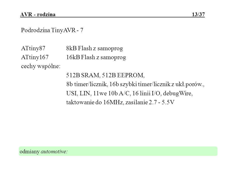 AVR - rodzina 14/37 Podrodzina TinyAVR - 8 ATtiny2612kB Flash z samoprog, 128B EEPROM, 128B SRAM, ATtiny4614kB Flash z samoprog, 256B EEPROM, 256B SRAM, ATtiny8618kB Flash z samoprog, 512B EEPROM, 512B SRAM, cechy wspólne: 1x 8-16b timer/licznik z PWM i preskalerem, 1x 8-10b szybki timer/licznik z PWM i osobnym preskalerem, 10b A/C, USI, debugWIRE, taktowanie do 20MHz, zasilanie 1.8 - 5.5V odmiany automotive: taktowanie do 16MHz, zasilanie 2.7 - 5.5V