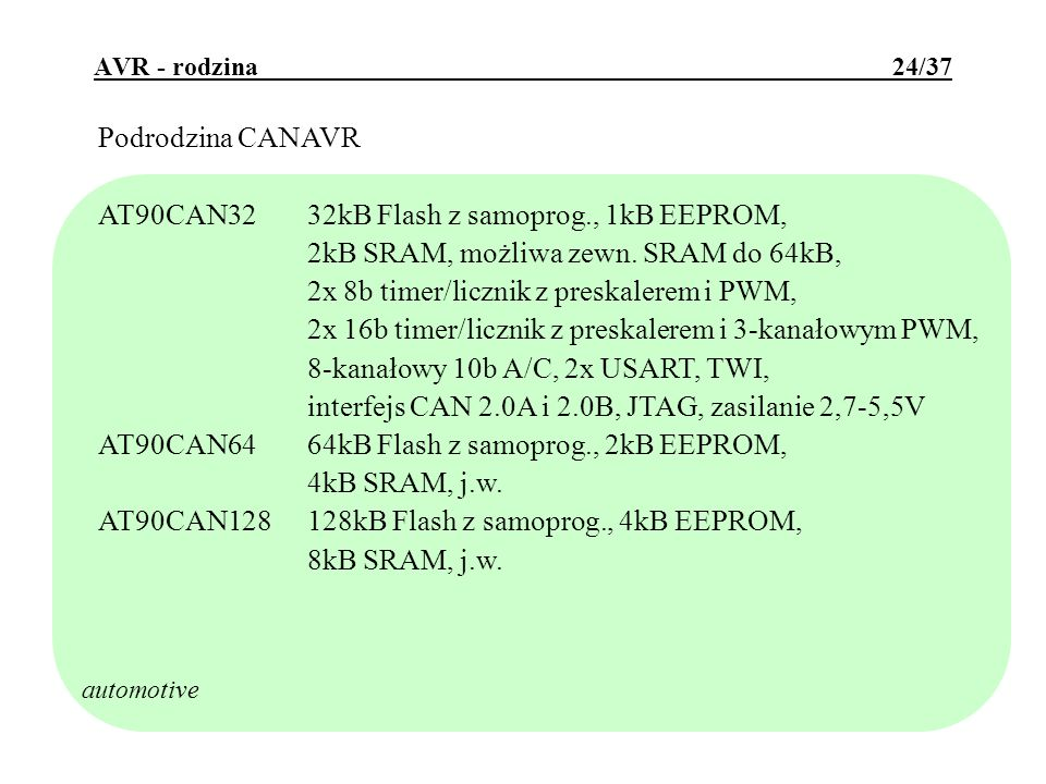 AVR - rodzina 25/37 Podrodzina megaAVR- lighting - dedykowana do sterowania oświetleniem i silnikami: AT90PWM17 kan PWM, 19 linii I/O, 2x 12b szybkie 4b-owe PSC (Power Stage Controllers) AT90PWM2B7 kan PWM, 19 linii I/O, 2-3x 12b szybkie 4b-owe PSC, wsparcie protokołu DALI AT90PWM3B10 kan PWM, 27 linii I/O, 2-3x 12b szybkie 4b-owe PSC, wsparcie protokołu DALI cechy wspólne: 8kB Flash, 512B SRAM, 512B EEPROM, 16b timer/licznik, 8b timer/licznik, sprzętowy układ mnożący, UART, USI, 11 kan 10b A/C, taktowanie do 16MHz, zasilanie 2,7-5,5V