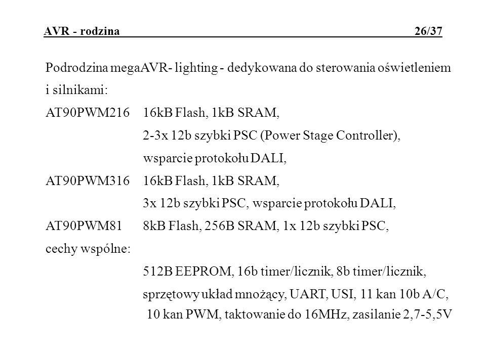 AVR - rodzina 26/37 Podrodzina megaAVR- lighting - dedykowana do sterowania oświetleniem i silnikami: AT90PWM21616kB Flash, 1kB SRAM, 2-3x 12b szybki PSC (Power Stage Controller), wsparcie protokołu DALI, AT90PWM31616kB Flash, 1kB SRAM, 3x 12b szybki PSC, wsparcie protokołu DALI, AT90PWM818kB Flash, 256B SRAM, 1x 12b szybki PSC, cechy wspólne: 512B EEPROM, 16b timer/licznik, 8b timer/licznik, sprzętowy układ mnożący, UART, USI, 11 kan 10b A/C, 10 kan PWM, taktowanie do 16MHz, zasilanie 2,7-5,5V