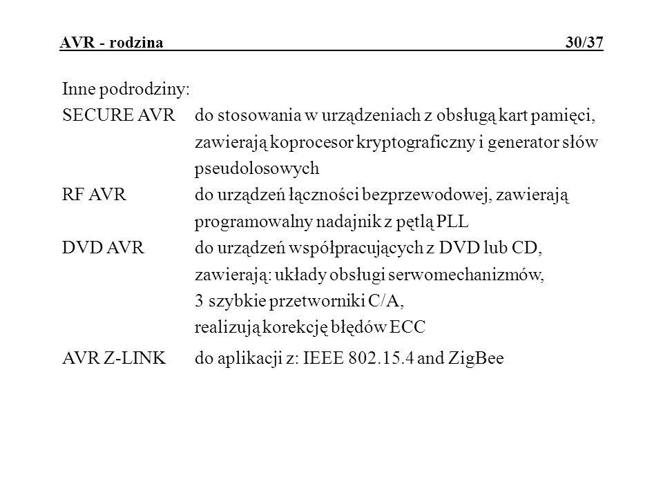 AVR - rodzina 30/37 Inne podrodziny: SECURE AVRdo stosowania w urządzeniach z obsługą kart pamięci, zawierają koprocesor kryptograficzny i generator słów pseudolosowych RF AVRdo urządzeń łączności bezprzewodowej, zawierają programowalny nadajnik z pętlą PLL DVD AVRdo urządzeń współpracujących z DVD lub CD, zawierają: układy obsługi serwomechanizmów, 3 szybkie przetworniki C/A, realizują korekcję błędów ECC AVR Z-LINKdo aplikacji z: IEEE 802.15.4 and ZigBee