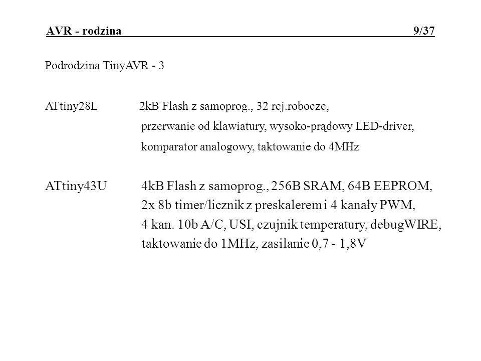 AVR - rodzina 10/37 Podrodzina TinyAVR - 4 ATtiny242kB Flash z samoprog., 128B EEPROM, 128B SRAM, ATtiny444kB Flash z samoprog., 256B EEPROM, 256B SRAM, ATtiny848kB Flash z samoprog., 512B EEPROM, 512B SRAM, cechy wspólne: 8b i 16b timery/liczniki z PWM i preskalerem, 10b A/C, czujnik temperatury, USI, taktowanie do 20MHz debugWIRE, zasilanie 1.8 - 5.5V odmiany automotive: taktowanie do 16MHz, zasilanie 2.7 - 5.5V