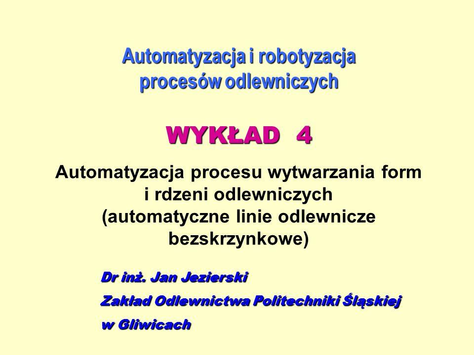 Automatyzacja i robotyzacja procesów odlewniczych WYKŁAD 4 Automatyzacja procesu wytwarzania form i rdzeni odlewniczych (automatyczne linie odlewnicze
