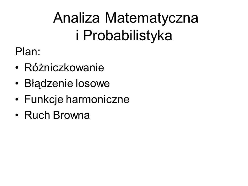 Plan: Różniczkowanie Błądzenie losowe Funkcje harmoniczne Ruch Browna Analiza Matematyczna i Probabilistyka