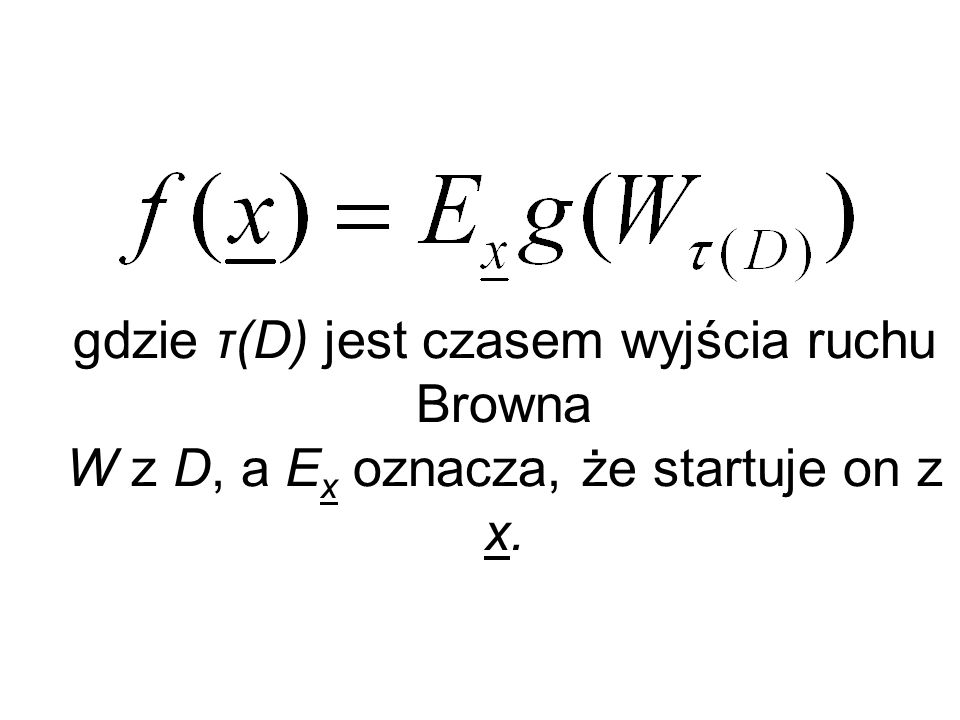 Twierdzenie Kakutaniego: gdzie τ(D) jest czasem wyjścia ruchu Browna W z D, a E x oznacza, że startuje on z x.