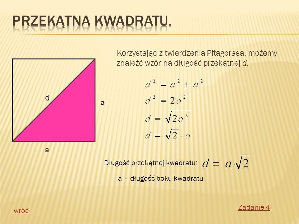 Korzystając z twierdzenia Pitagorasa, możemy znaleźć wzór na długość przekątnej d. a a d Długość przekątnej kwadratu: a – długość boku kwadratu wróć Z