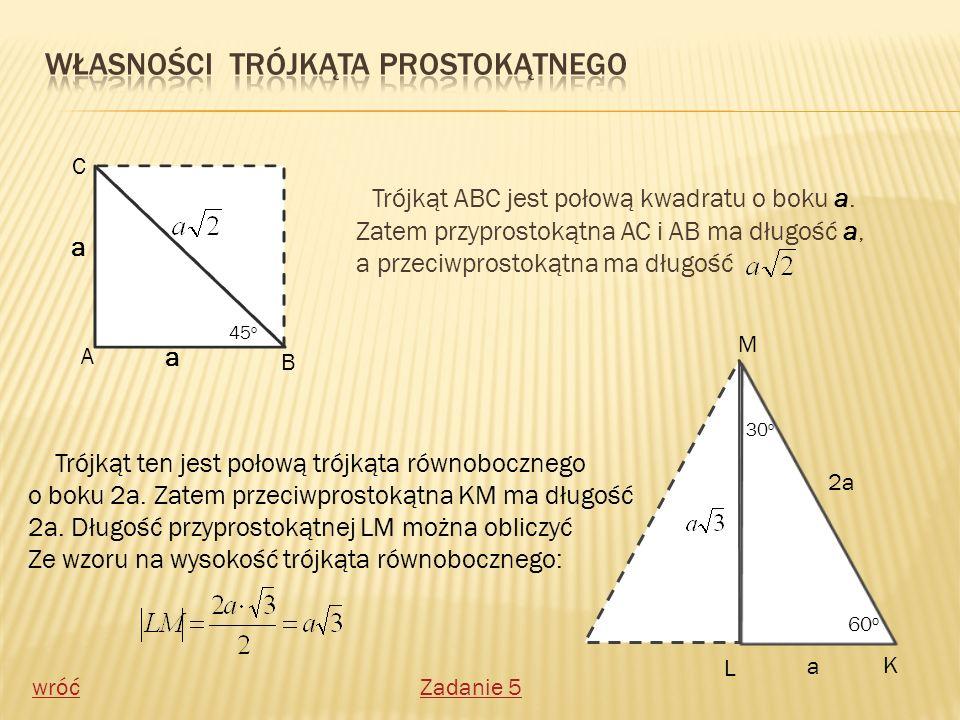 Trójkąt ABC jest połową kwadratu o boku a. Zatem przyprostokątna AC i AB ma długość a, a przeciwprostokątna ma długość 45 o C A B a a Trójkąt ten jest