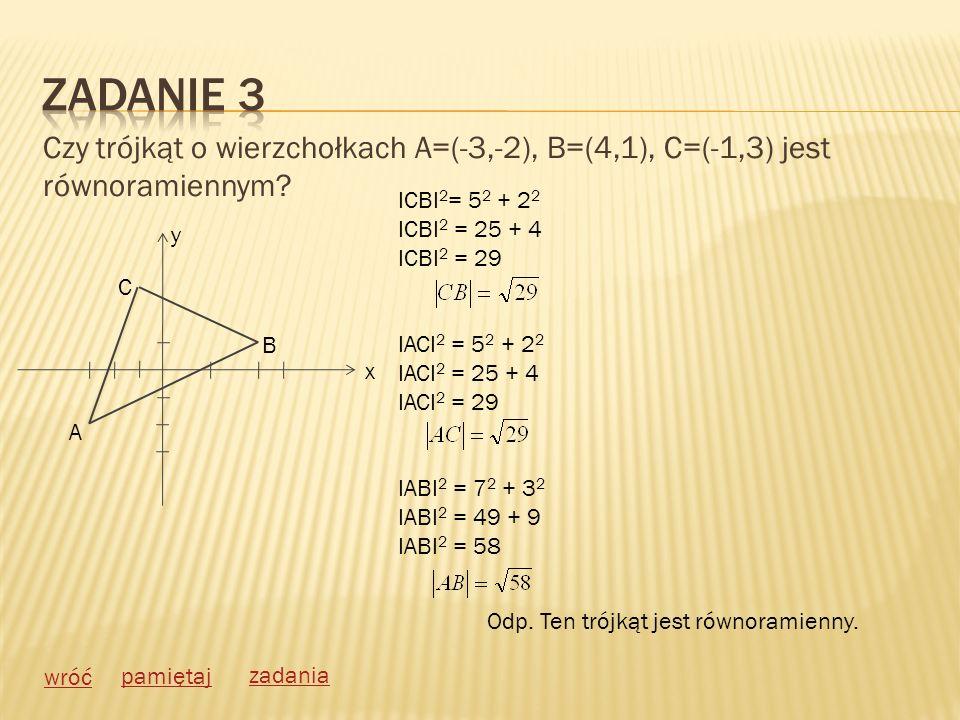 Czy trójkąt o wierzchołkach A=(-3,-2), B=(4,1), C=(-1,3) jest równoramiennym? wróć pamiętaj zadania A C B y x ICBI 2 = 5 2 + 2 2 ICBI 2 = 25 + 4 ICBI