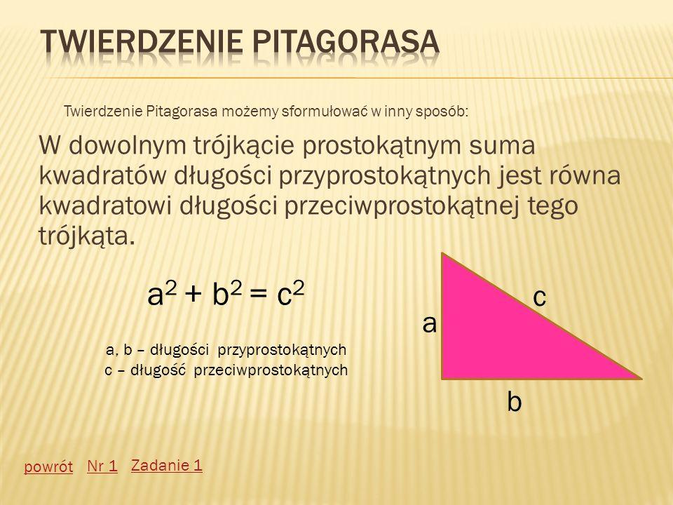 Twierdzenie Pitagorasa możemy sformułować w inny sposób: W dowolnym trójkącie prostokątnym suma kwadratów długości przyprostokątnych jest równa kwadra
