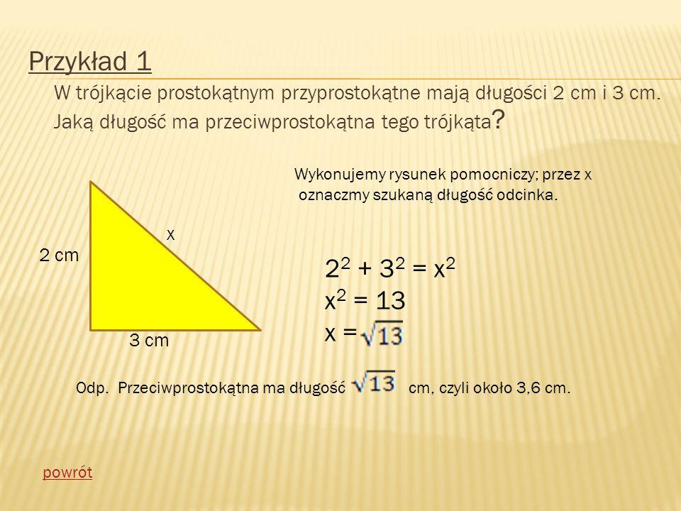 Przykład 1 W trójkącie prostokątnym przyprostokątne mają długości 2 cm i 3 cm. Jaką długość ma przeciwprostokątna tego trójkąta ? x 2 cm 3 cm Wykonuje