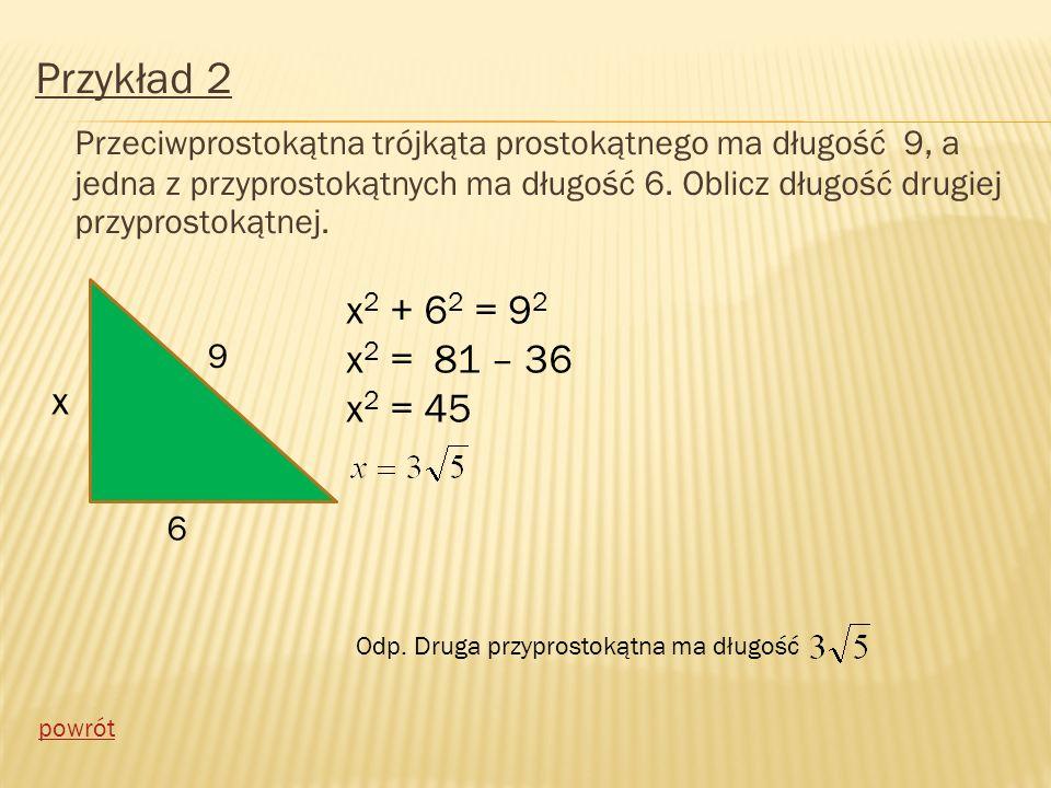 Przykład 2 Przeciwprostokątna trójkąta prostokątnego ma długość 9, a jedna z przyprostokątnych ma długość 6. Oblicz długość drugiej przyprostokątnej.