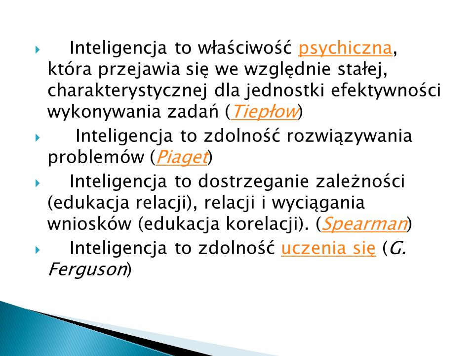Inteligencja to właściwość psychiczna, która przejawia się we względnie stałej, charakterystycznej dla jednostki efektywności wykonywania zadań (Tiepłow)psychicznaTiepłow Inteligencja to zdolność rozwiązywania problemów (Piaget)Piaget Inteligencja to dostrzeganie zależności (edukacja relacji), relacji i wyciągania wniosków (edukacja korelacji).