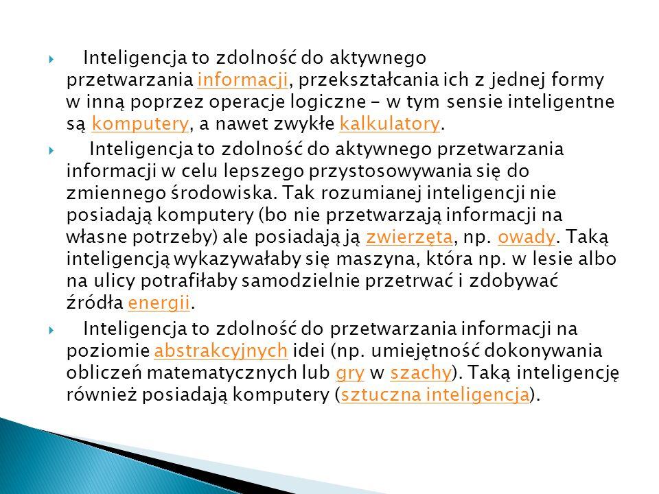 Inteligencja to zdolność do aktywnego przetwarzania informacji, przekształcania ich z jednej formy w inną poprzez operacje logiczne - w tym sensie inteligentne są komputery, a nawet zwykłe kalkulatory.informacjikomputerykalkulatory Inteligencja to zdolność do aktywnego przetwarzania informacji w celu lepszego przystosowywania się do zmiennego środowiska.