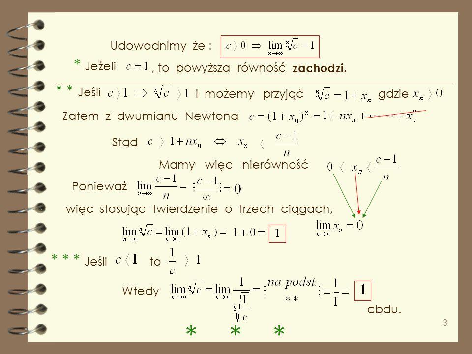 3 Udowodnimy że : * Jeżeli * * Jeśli i możemy przyjąćgdzie Zatem z dwumianu Newtona Stąd, to powyższa równość Mamy więc nierówność Ponieważ więc stosując twierdzenie o trzech ciągach, * * * Jeśli to Wtedy cbdu.