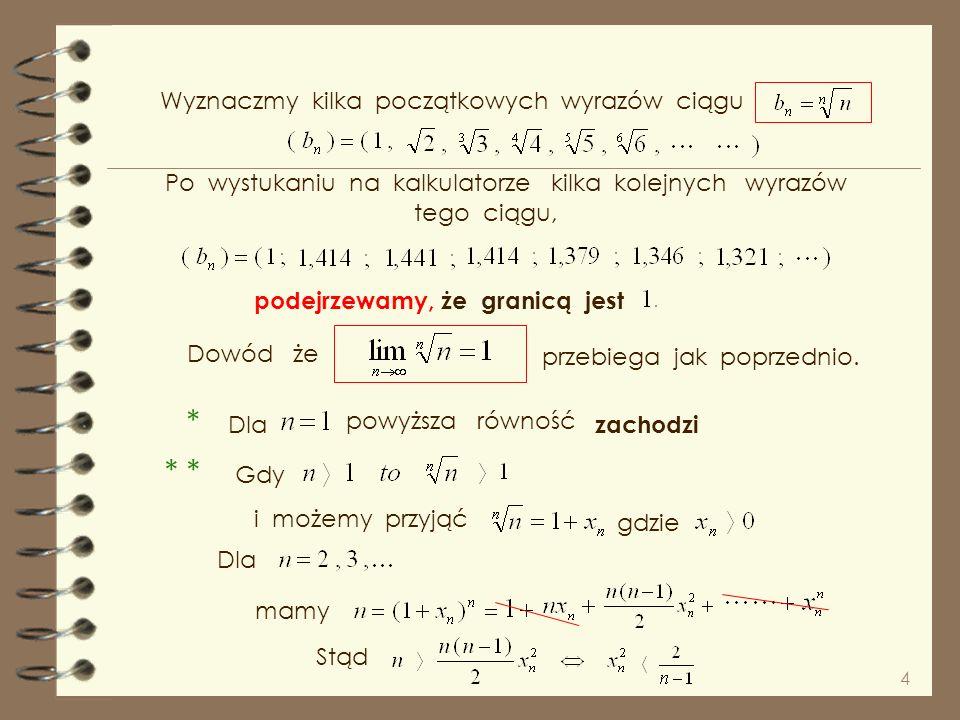 4 Wyznaczmy kilka początkowych wyrazów ciągu Po wystukaniu na kalkulatorze kilka kolejnych wyrazów podejrzewamy, że granicą jest Dowód że przebiega jak poprzednio.